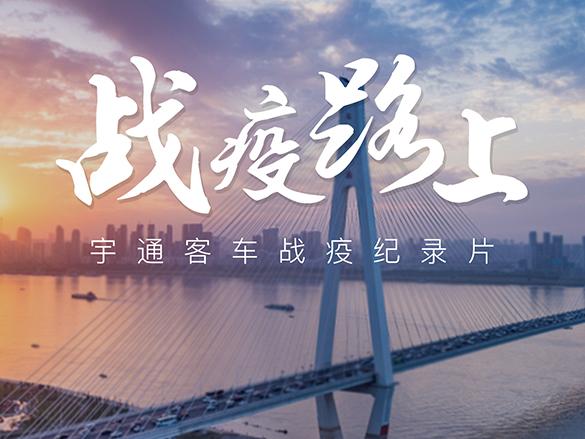 致敬中国品牌日,11分钟宇通抗疫纪录片《战疫路上》正式发布!